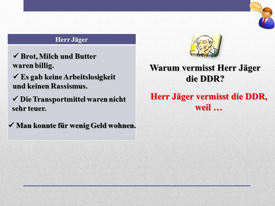 Warum vermisst Herr Jäger die DDR? Herr Jäger Brot, Milch und Butter waren billig. Brot, Milch und Butter waren billig. Es gab keine Arbeitslosigkeit
