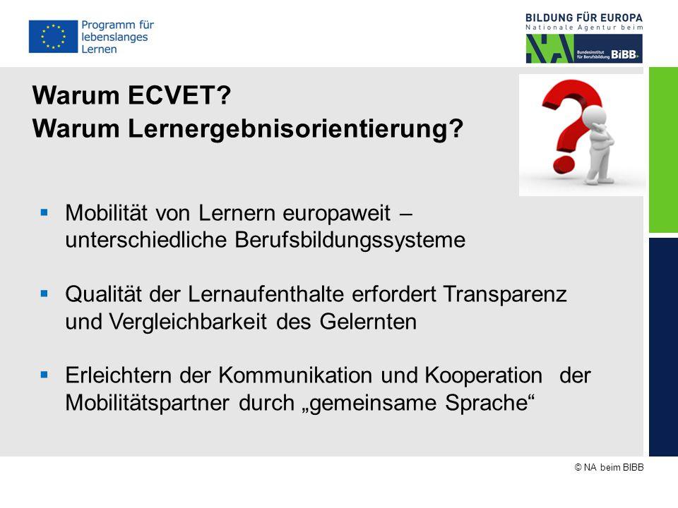 © NA beim BIBB Warum ECVET? Warum Lernergebnisorientierung?  Mobilität von Lernern europaweit – unterschiedliche Berufsbildungssysteme  Qualität der
