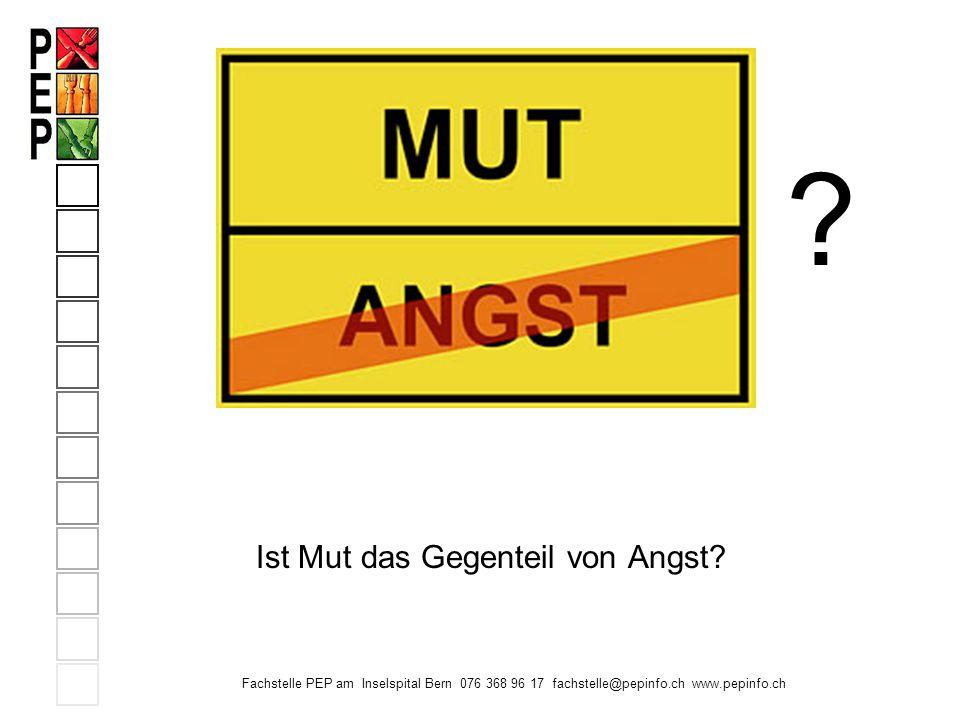 Ist Mut das Gegenteil von Angst? Fachstelle PEP am Inselspital Bern 076 368 96 17 fachstelle@pepinfo.ch www.pepinfo.ch ?
