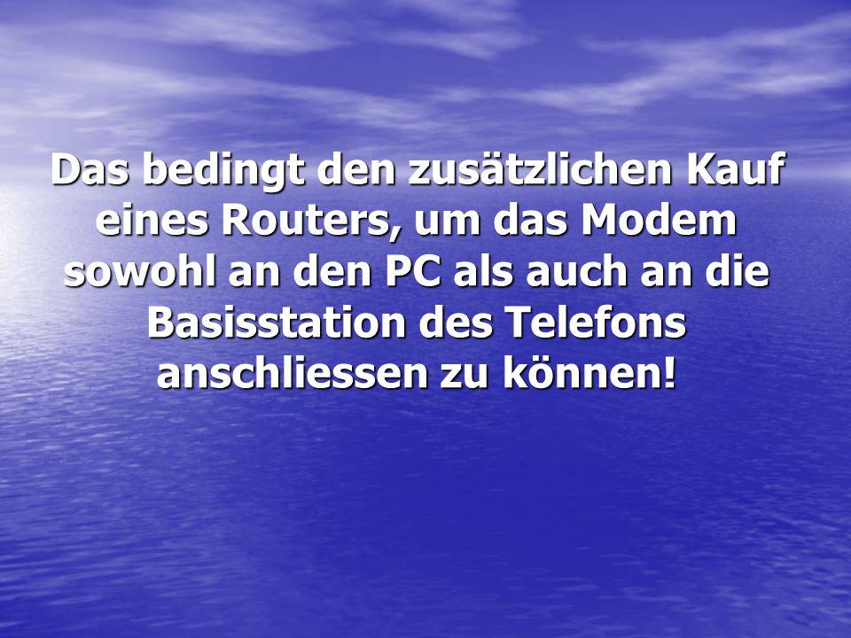 Das bedingt den zusätzlichen Kauf eines Routers, um das Modem sowohl an den PC als auch an die Basisstation des Telefons anschliessen zu können!
