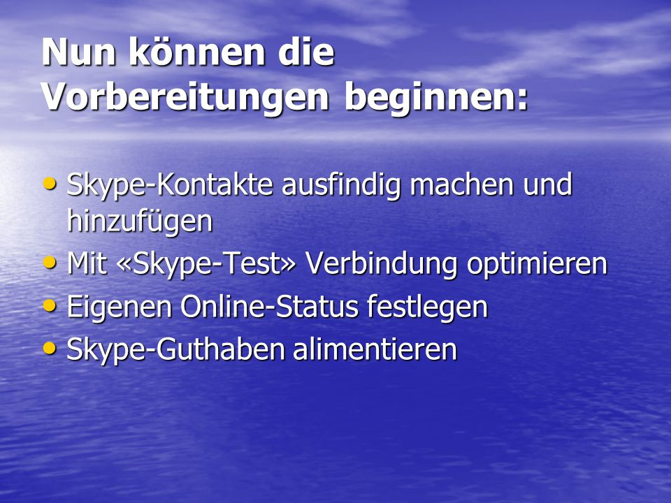 Nun können die Vorbereitungen beginnen: Skype-Kontakte ausfindig machen und hinzufügen Skype-Kontakte ausfindig machen und hinzufügen Mit «Skype-Test» Verbindung optimieren Mit «Skype-Test» Verbindung optimieren Eigenen Online-Status festlegen Eigenen Online-Status festlegen Skype-Guthaben alimentieren Skype-Guthaben alimentieren