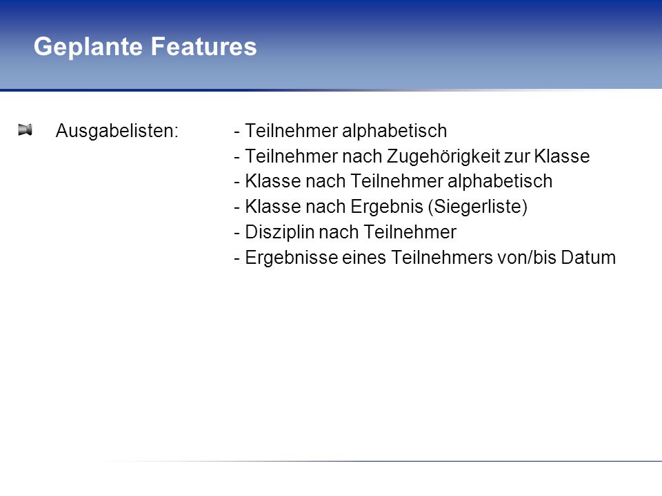 Geplante Features Ausgabelisten: - Teilnehmer alphabetisch - Teilnehmer nach Zugehörigkeit zur Klasse - Klasse nach Teilnehmer alphabetisch - Klasse n