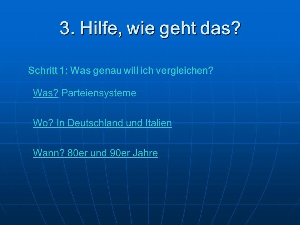3. Hilfe, wie geht das? Schritt 1: Was genau will ich vergleichen? Was? Parteiensysteme Wo? In Deutschland und Italien Wann? 80er und 90er Jahre
