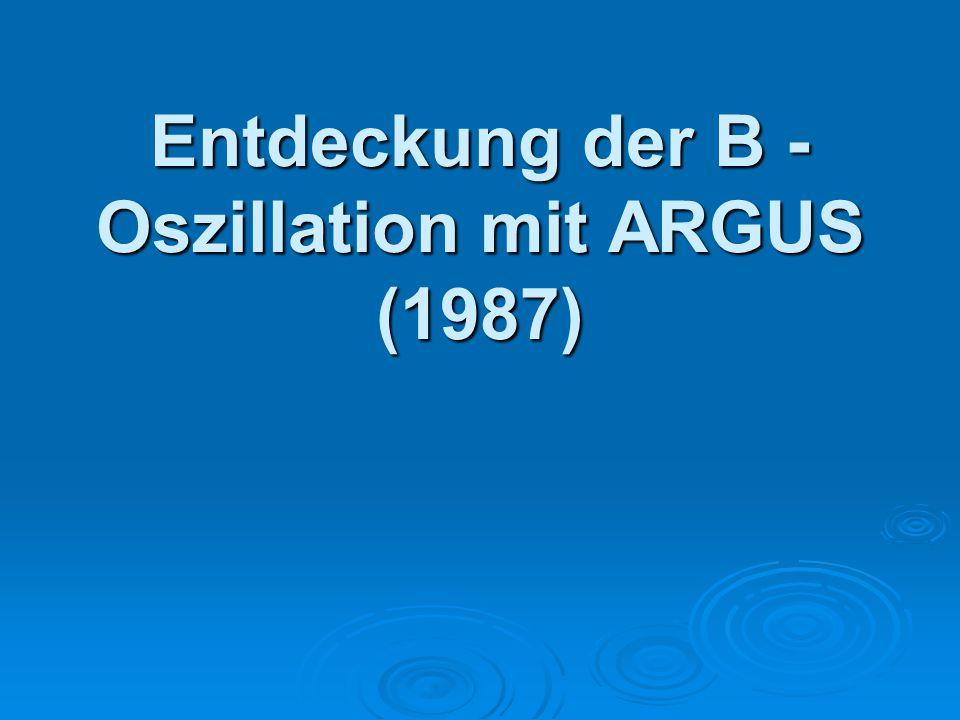 Entdeckung der B - Oszillation mit ARGUS (1987)