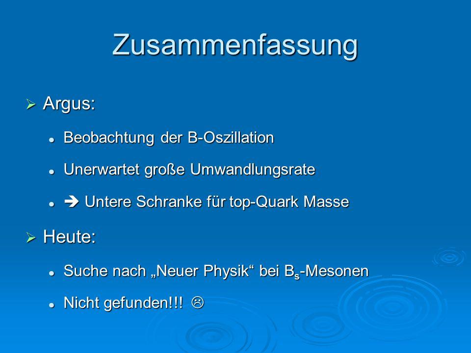 """Zusammenfassung  Argus: Beobachtung der B-Oszillation Beobachtung der B-Oszillation Unerwartet große Umwandlungsrate Unerwartet große Umwandlungsrate  Untere Schranke für top-Quark Masse  Untere Schranke für top-Quark Masse  Heute: Suche nach """"Neuer Physik bei B s -Mesonen Suche nach """"Neuer Physik bei B s -Mesonen Nicht gefunden!!."""