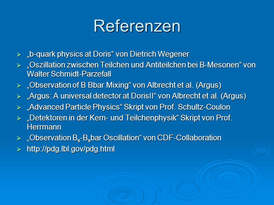 """Referenzen  """"b-quark physics at Doris"""" von Dietrich Wegener  """"Oszillation zwischen Teilchen und Antiteilchen bei B-Mesonen"""" von Walter Schmidt-Parze"""