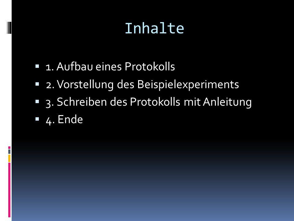 Inhalte  1. Aufbau eines Protokolls  2. Vorstellung des Beispielexperiments  3. Schreiben des Protokolls mit Anleitung  4. Ende
