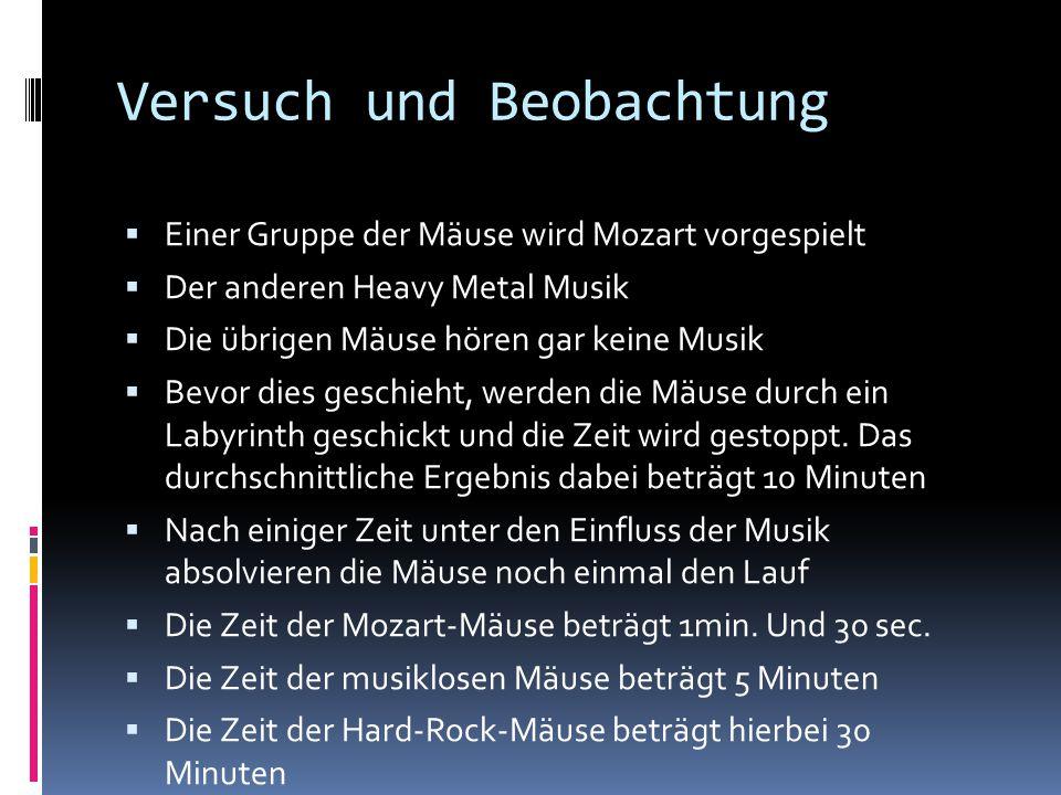Versuch und Beobachtung  Einer Gruppe der Mäuse wird Mozart vorgespielt  Der anderen Heavy Metal Musik  Die übrigen Mäuse hören gar keine Musik  B