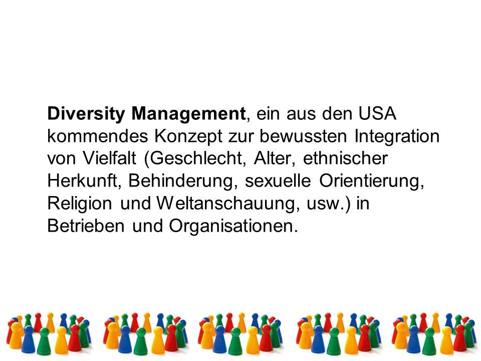 Diversity Management, ein aus den USA kommendes Konzept zur bewussten Integration von Vielfalt (Geschlecht, Alter, ethnischer Herkunft, Behinderung, s