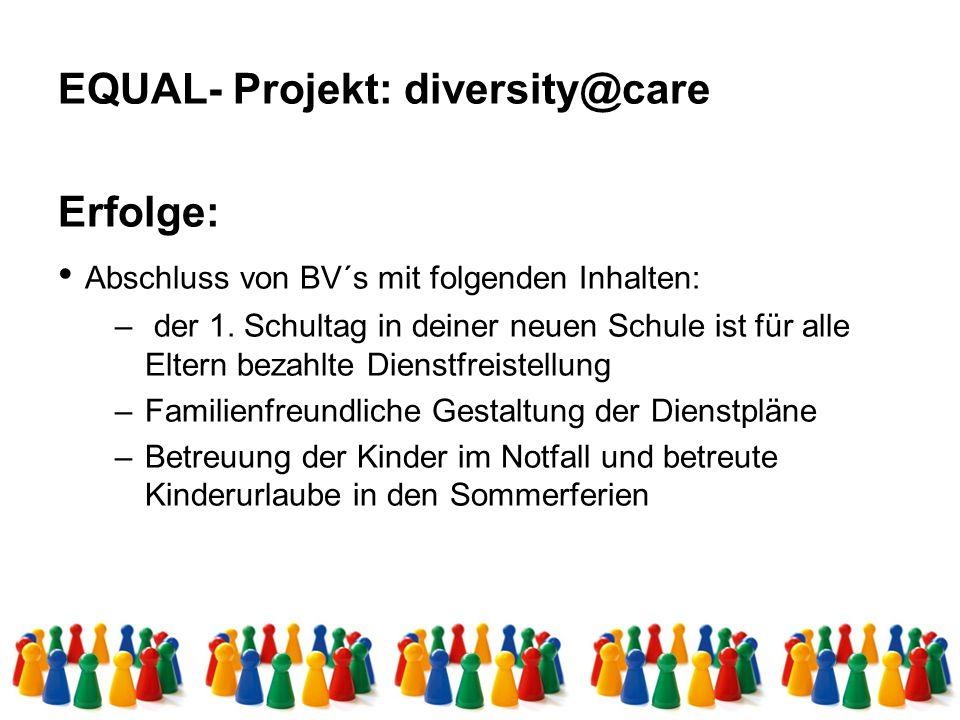 EQUAL- Projekt: diversity@care Erfolge: Abschluss von BV´s mit folgenden Inhalten: – der 1. Schultag in deiner neuen Schule ist für alle Eltern bezahl