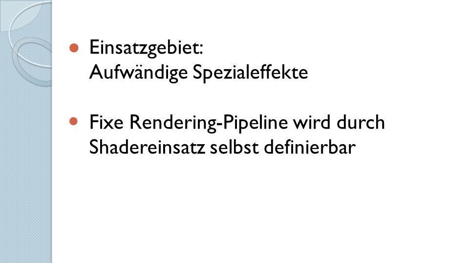 ● Einsatzgebiet: Aufwändige Spezialeffekte Fixe Rendering-Pipeline wird durch Shadereinsatz selbst definierbar