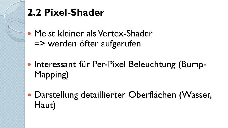 2.2 Pixel-Shader Meist kleiner als Vertex-Shader => werden öfter aufgerufen Interessant für Per-Pixel Beleuchtung (Bump- Mapping) Darstellung detaillierter Oberflächen (Wasser, Haut)
