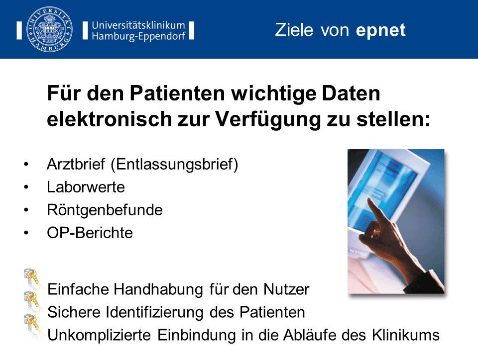 Ziele von epnet Für den Patienten wichtige Daten elektronisch zur Verfügung zu stellen: Arztbrief (Entlassungsbrief) Laborwerte Röntgenbefunde OP-Berichte Einfache Handhabung für den Nutzer Sichere Identifizierung des Patienten Unkomplizierte Einbindung in die Abläufe des Klinikums