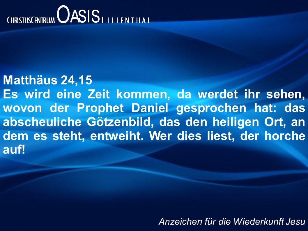 Matthäus 24,15 Es wird eine Zeit kommen, da werdet ihr sehen, wovon der Prophet Daniel gesprochen hat: das abscheuliche Götzenbild, das den heiligen O