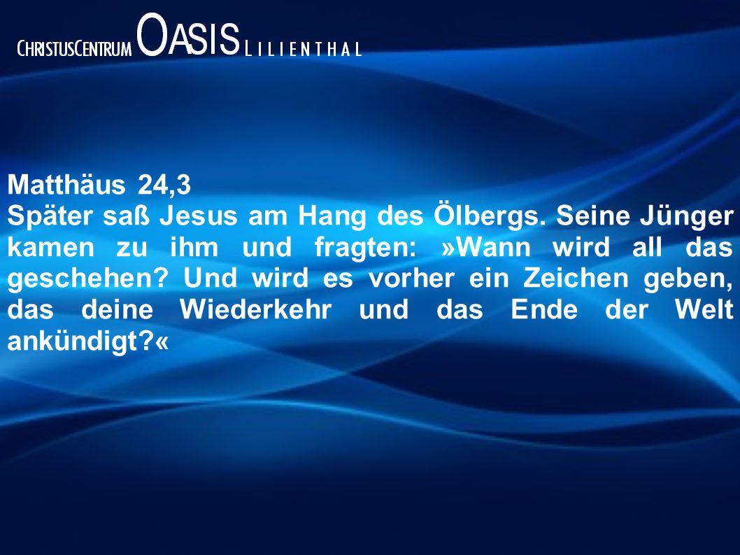 Matthäus 24,3 Später saß Jesus am Hang des Ölbergs. Seine Jünger kamen zu ihm und fragten: »Wann wird all das geschehen? Und wird es vorher ein Zeiche