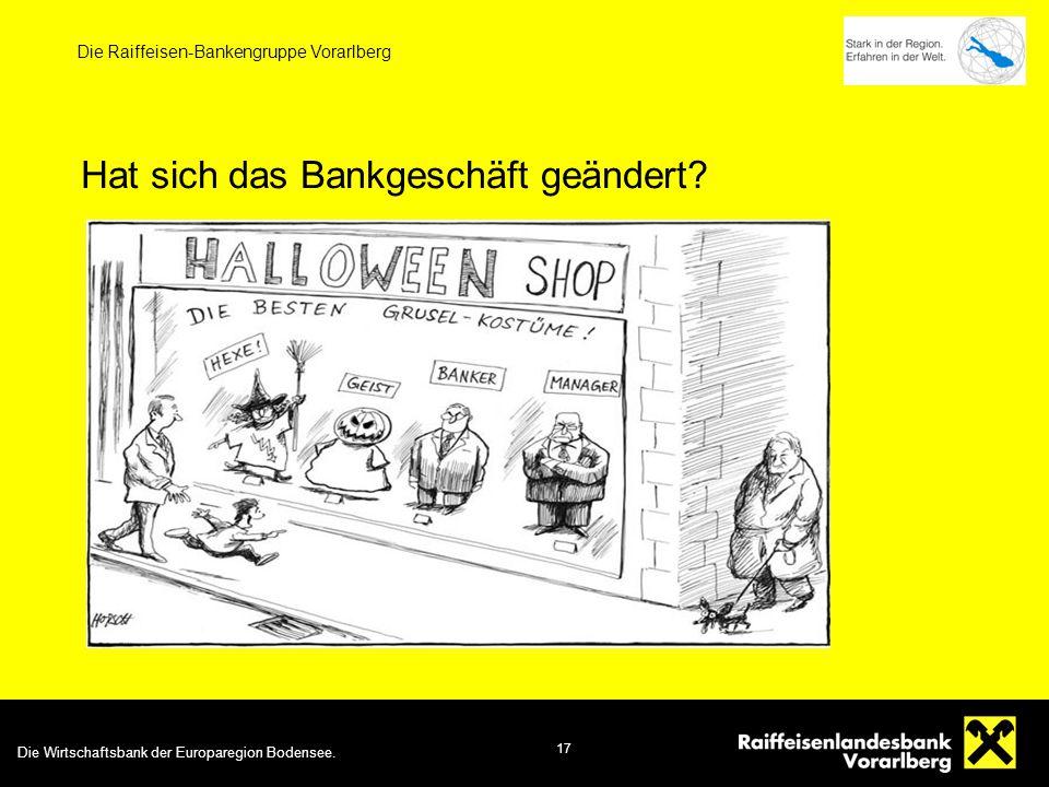 Die Wirtschaftsbank der Europaregion Bodensee. 17 Die Raiffeisen-Bankengruppe Vorarlberg Hat sich das Bankgeschäft geändert?