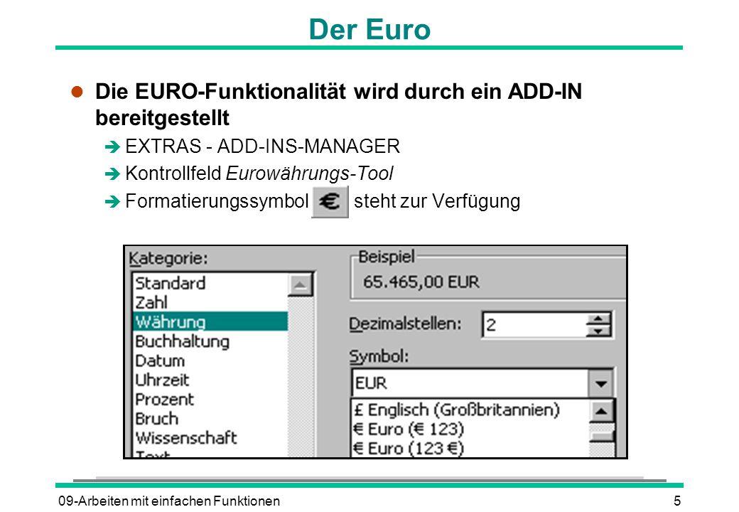 09-Arbeiten mit einfachen Funktionen5 Der Euro l Die EURO-Funktionalität wird durch ein ADD-IN bereitgestellt è EXTRAS - ADD-INS-MANAGER è Kontrollfeld Eurowährungs-Tool è Formatierungssymbol steht zur Verfügung