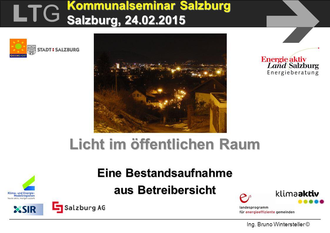 Ing. Bruno Wintersteller © LTGLTG  Kommunalseminar Salzburg Salzburg, 24.02.2015 Licht im öffentlichen Raum Eine Bestandsaufnahme aus Betreibersicht