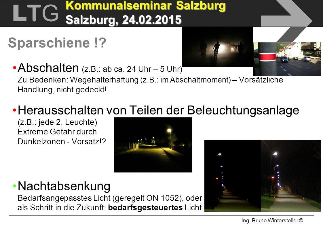 Ing. Bruno Wintersteller © LTGLTG  Kommunalseminar Salzburg Salzburg, 24.02.2015 Sparschiene !? Abschalten (z.B.: ab ca. 24 Uhr – 5 Uhr) Zu Bedenken: