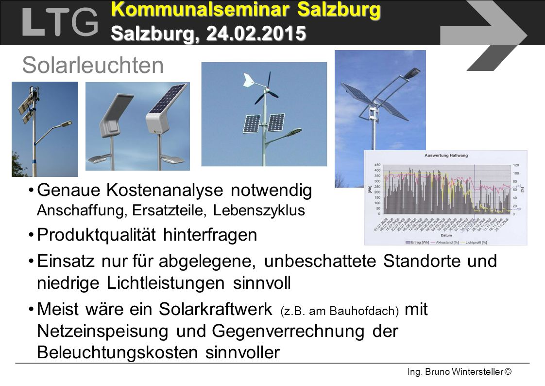 Ing. Bruno Wintersteller © LTGLTG  Kommunalseminar Salzburg Salzburg, 24.02.2015 Solarleuchten Genaue Kostenanalyse notwendig Anschaffung, Ersatzteil