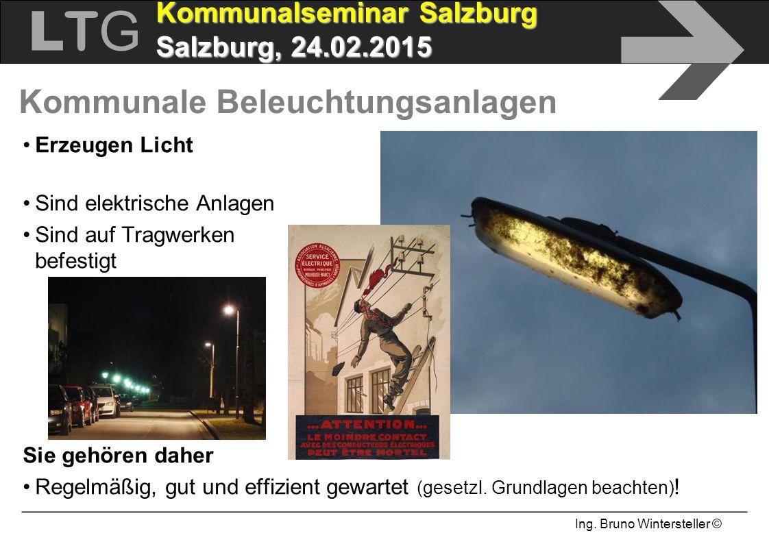 Ing. Bruno Wintersteller © LTGLTG  Kommunalseminar Salzburg Salzburg, 24.02.2015 Kommunale Beleuchtungsanlagen Erzeugen Licht Sind elektrische Anlage