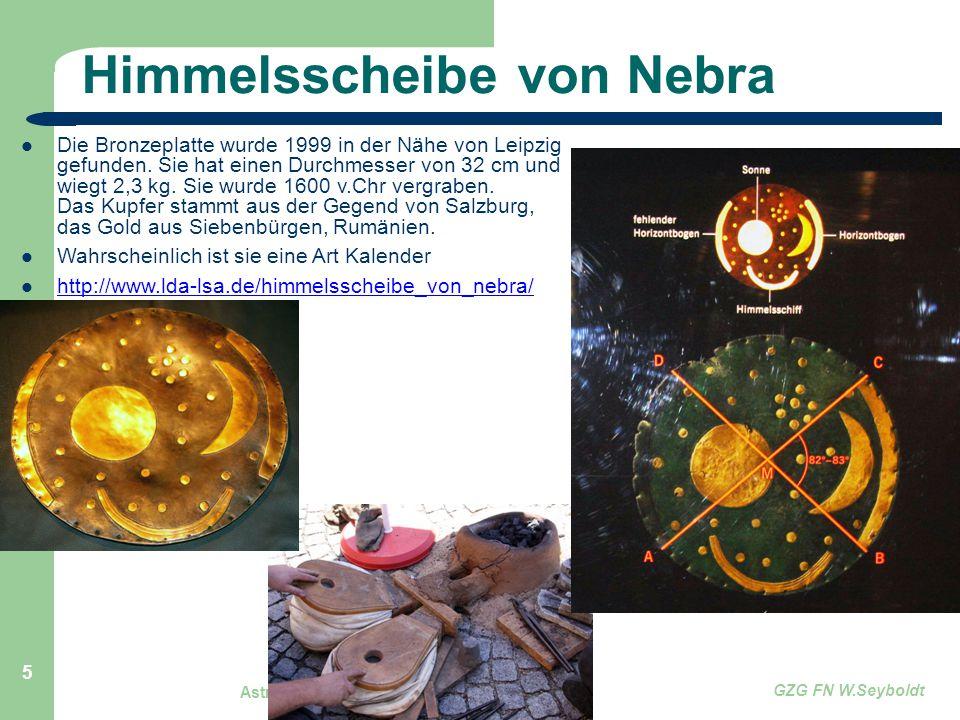 Astronomie, Kl. 9, Einführung GZG FN W.Seyboldt 5 Himmelsscheibe von Nebra Die Bronzeplatte wurde 1999 in der Nähe von Leipzig gefunden. Sie hat einen