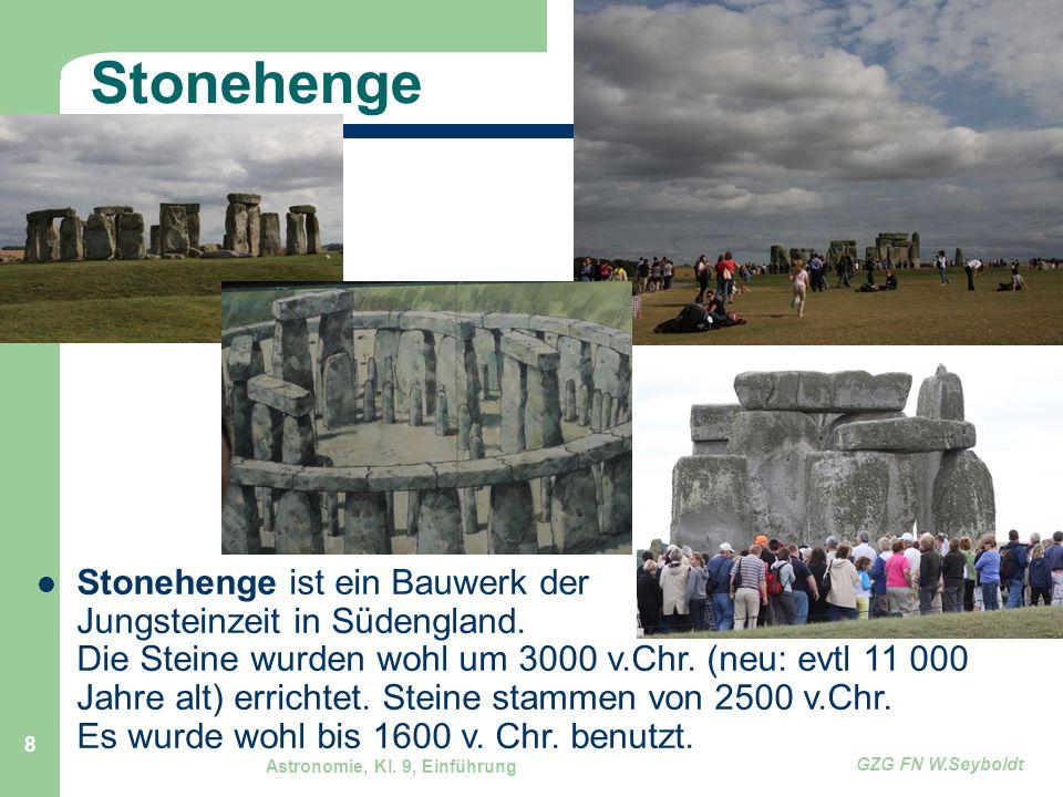 Astronomie, Kl. 9, Einführung GZG FN W.Seyboldt 8 Stonehenge Stonehenge ist ein Bauwerk der Jungsteinzeit in Südengland. Die Steine wurden wohl um 300