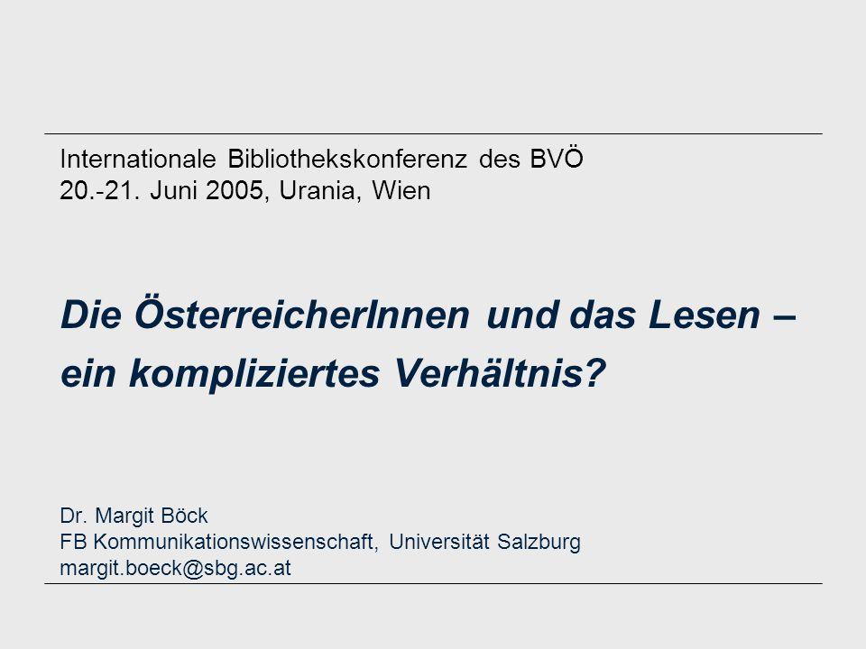 Die ÖsterreicherInnen und das Lesen – ein kompliziertes Verhältnis? Dr. Margit Böck FB Kommunikationswissenschaft, Universität Salzburg margit.boeck@s