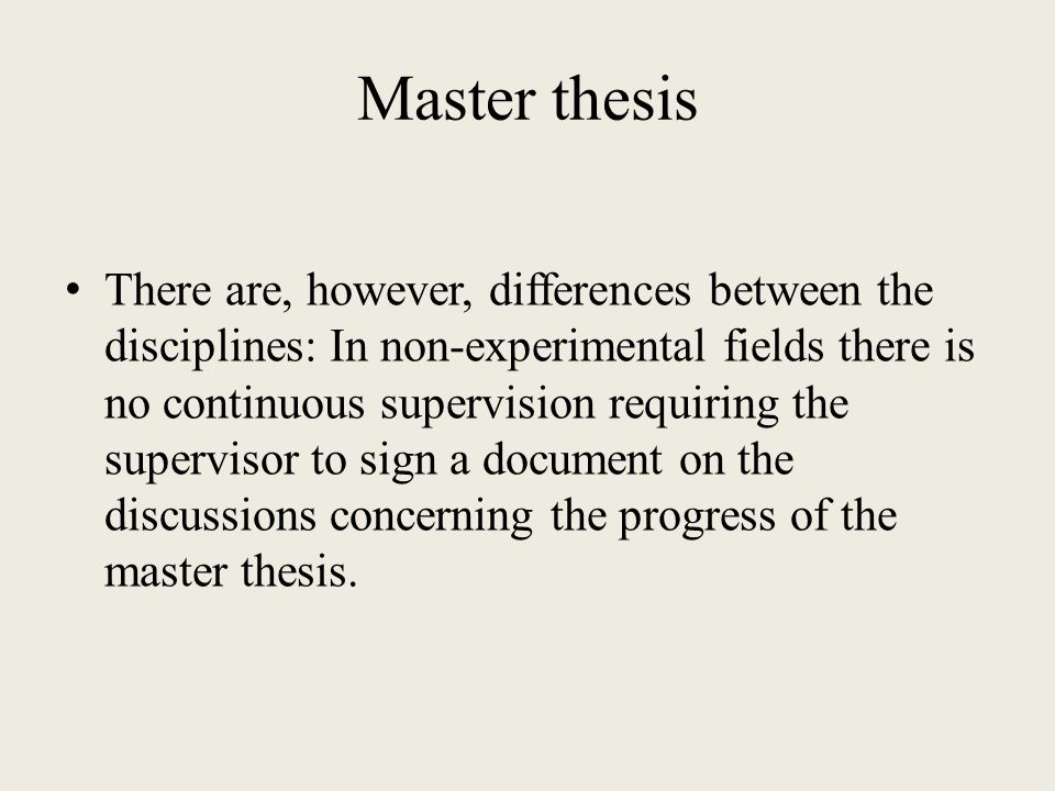 Master thesis There are, however, differences between the disciplines: In non-experimental fields there is no continuous supervision requiring the supervisor to sign a document on the discussions concerning the progress of the master thesis.