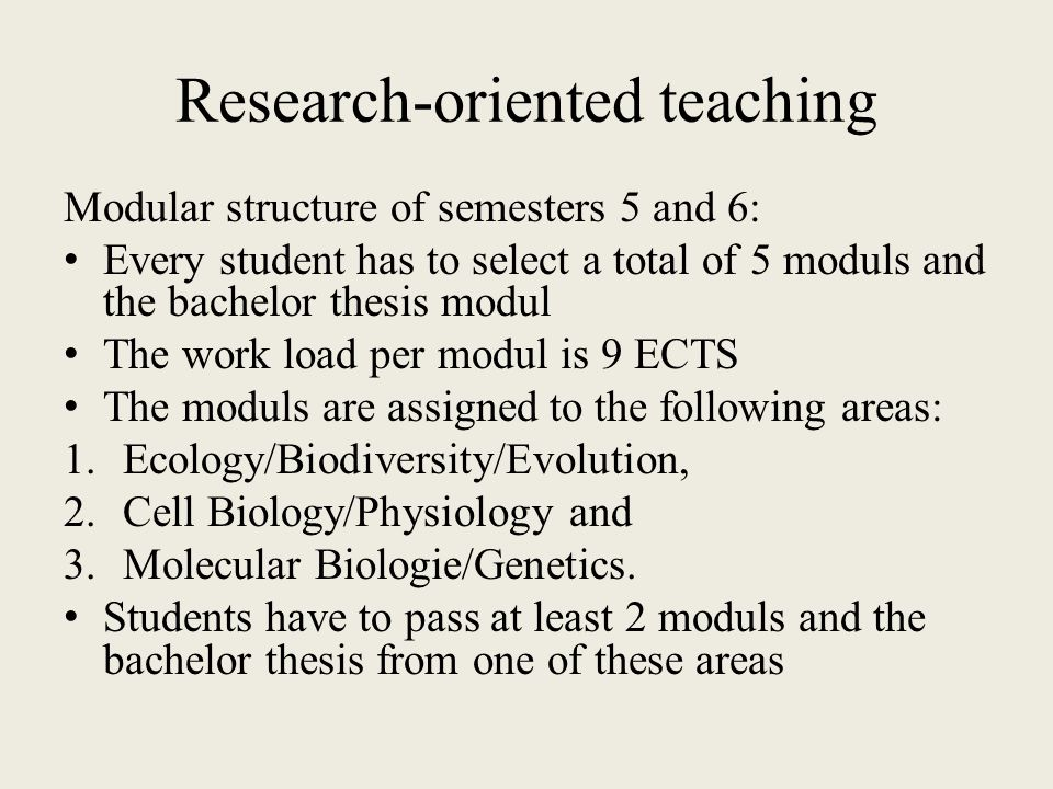Research-oriented teaching Modular structure of semesters 5 and 6: Every student has to select a total of 5 moduls and the bachelor thesis modul The work load per modul is 9 ECTS The moduls are assigned to the following areas: 1.Ecology/Biodiversity/Evolution, 2.Cell Biology/Physiology and 3.Molecular Biologie/Genetics.