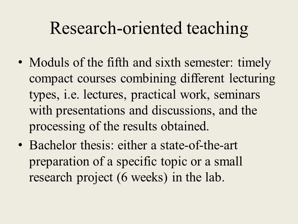 Research-oriented teaching Moduls of the fifth and sixth semester: timely compact courses combining different lecturing types, i.e.