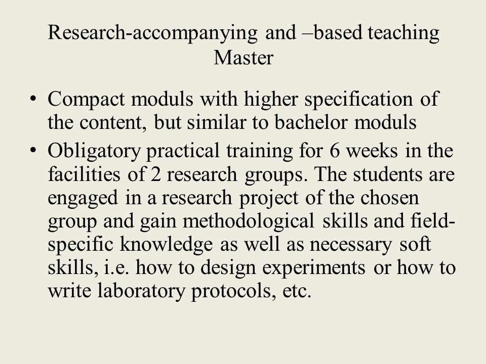 Research-accompanying and –based teaching Master Compact moduls with higher specification of the content, but similar to bachelor moduls Obligatory practical training for 6 weeks in the facilities of 2 research groups.