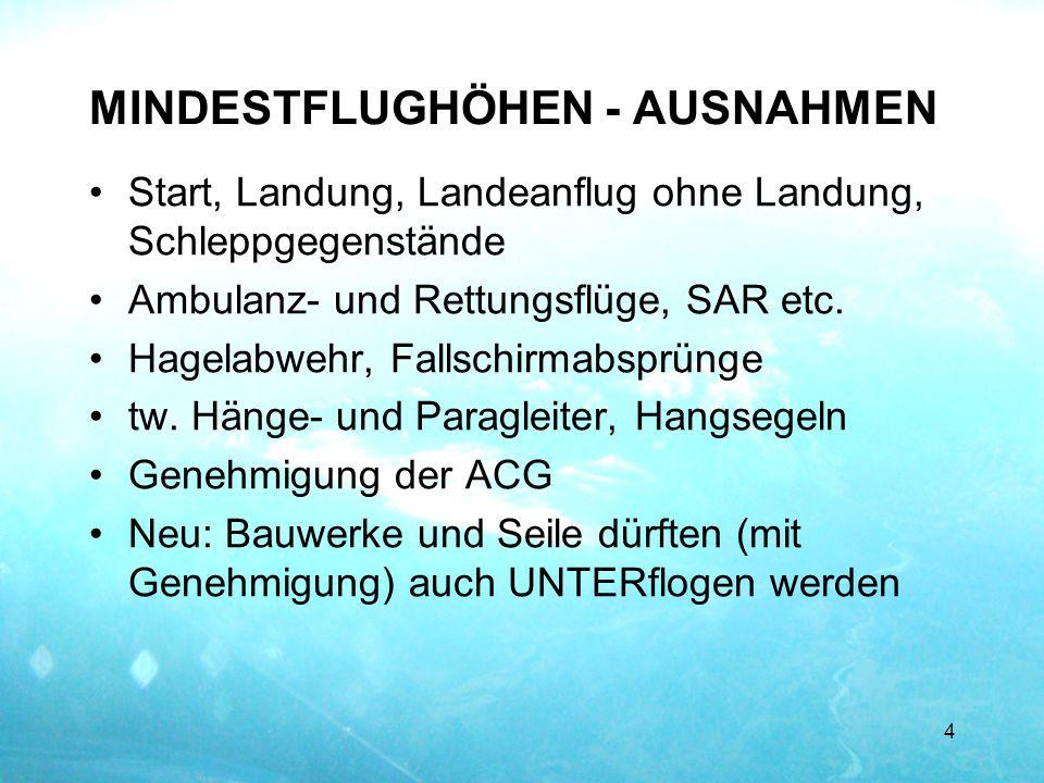 MINDESTFLUGHÖHEN - AUSNAHMEN Start, Landung, Landeanflug ohne Landung, Schleppgegenstände Ambulanz- und Rettungsflüge, SAR etc. Hagelabwehr, Fallschir