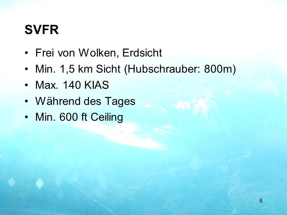 SVFR Frei von Wolken, Erdsicht Min. 1,5 km Sicht (Hubschrauber: 800m) Max. 140 KIAS Während des Tages Min. 600 ft Ceiling 6