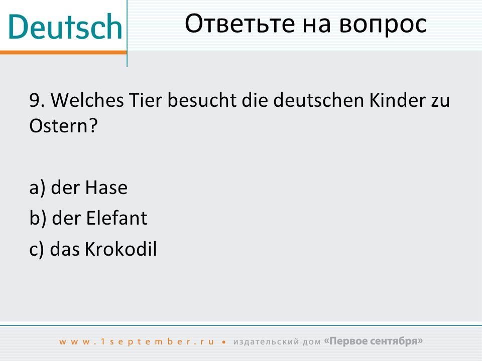 Ответьте на вопрос 9.Welches Tier besucht die deutschen Kinder zu Ostern.
