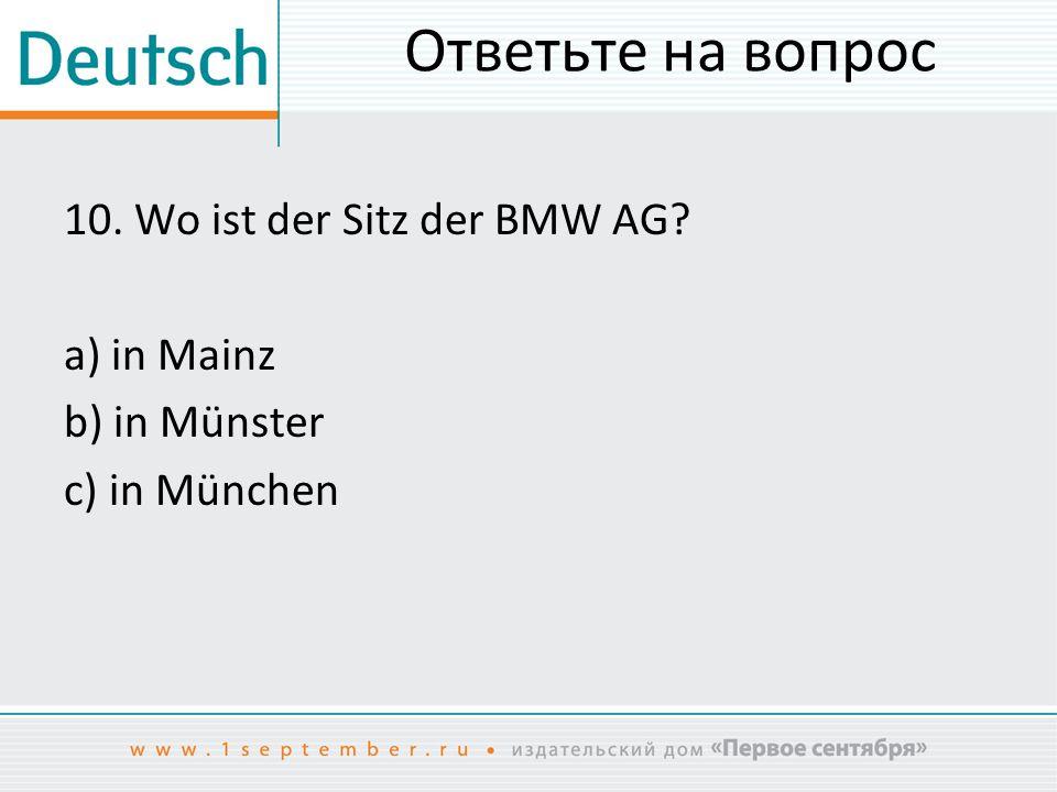 Ответьте на вопрос 10. Wo ist der Sitz der BMW AG? a) in Mainz b) in Münster c) in München