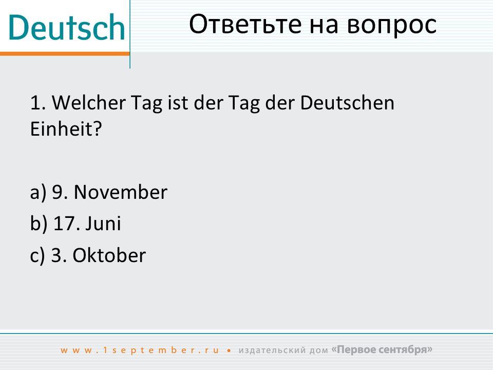 Ответьте на вопрос 1.Welcher Tag ist der Tag der Deutschen Einheit.