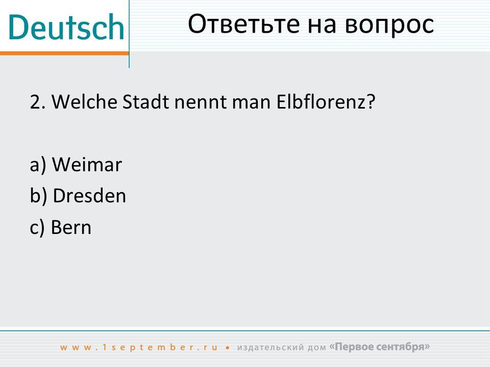 Ответьте на вопрос 2. Welche Stadt nennt man Elbflorenz? a) Weimar b) Dresden c) Bern