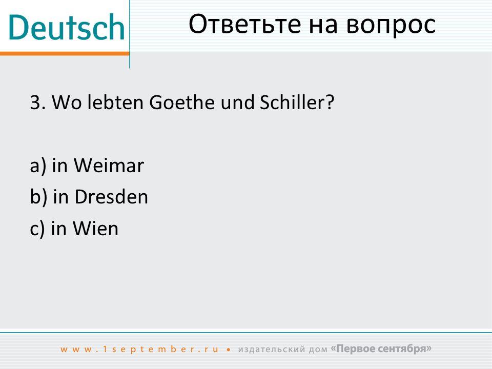 Ответьте на вопрос 3. Wo lebten Goethe und Schiller? a) in Weimar b) in Dresden c) in Wien