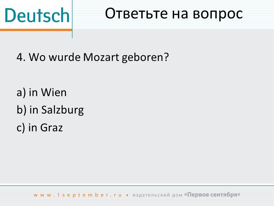 Ответьте на вопрос 4. Wo wurde Mozart geboren? a) in Wien b) in Salzburg c) in Graz