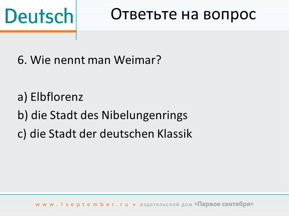 Ответьте на вопрос 6.Wie nennt man Weimar.