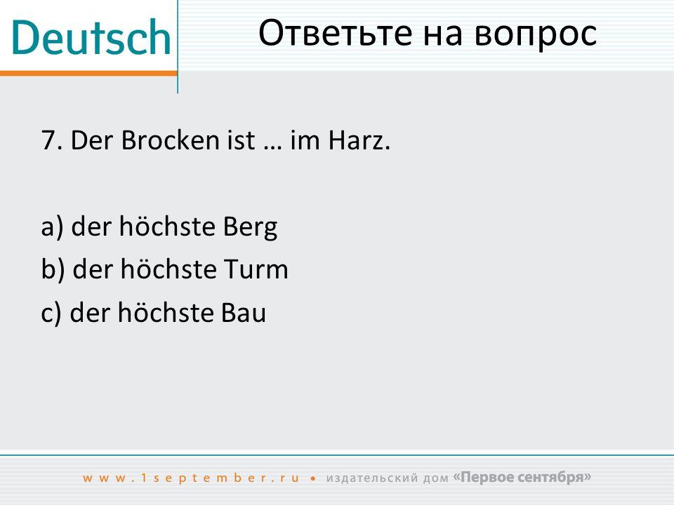 Ответьте на вопрос 7.Der Brocken ist … im Harz.