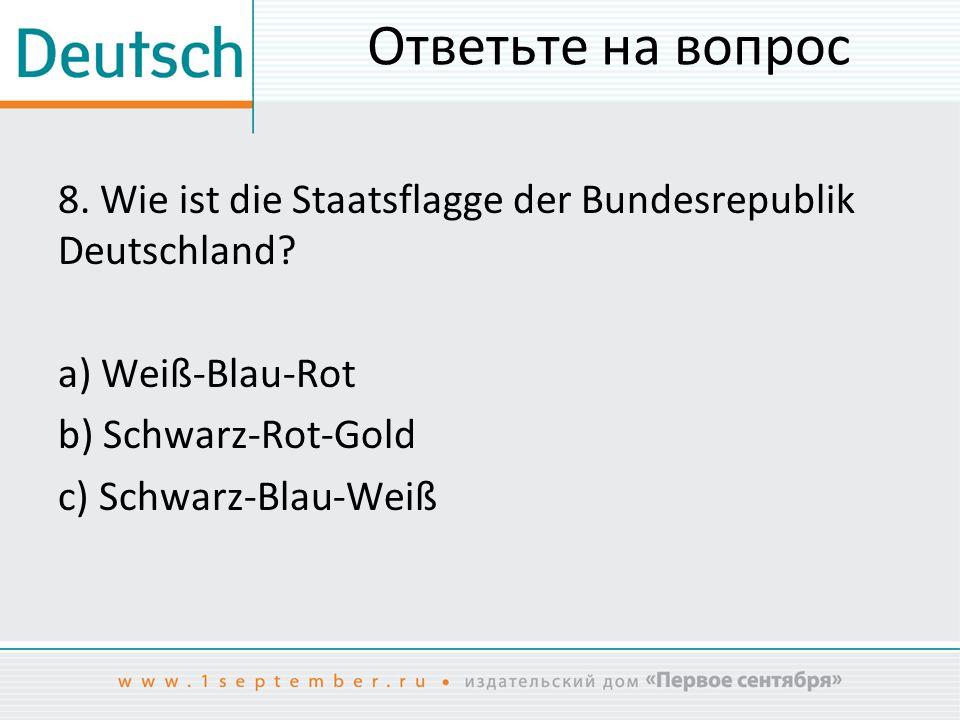 Ответьте на вопрос 8.Wie ist die Staatsflagge der Bundesrepublik Deutschland.