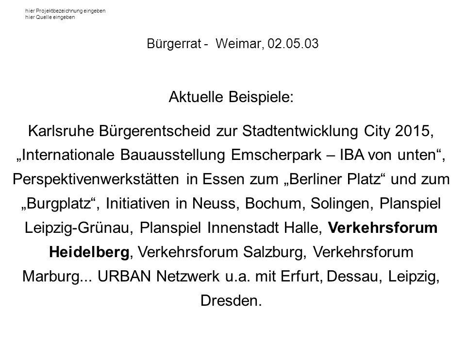 hier Projektbezeichnung eingeben hier Quelle eingeben ZIELE der BÜRGERBETEILIGUNG: Analyse bestehender Verkehrsprobleme Reihung der Dringlichkeit Formulierung von Zielstellungen Endergebnis: verkehrliches Leitbild Weimar Bürgerrat - Weimar, 02.05.03