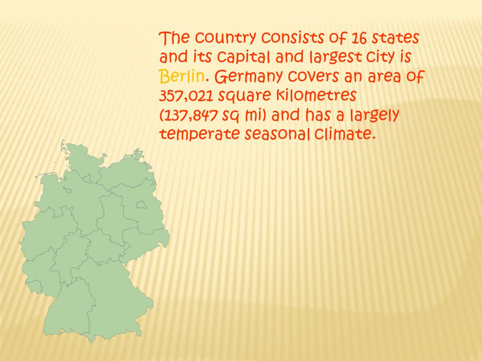 The country consists of 16 states and its capital and largest city is Berlin. Germany covers an area of 357,021 square kilometres (137,847 sq mi) and