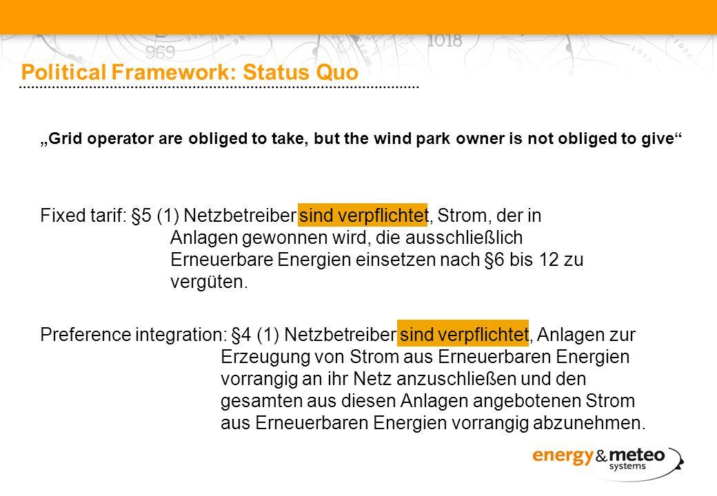 Political Framework: Status Quo Fixed tarif: §5 (1) Netzbetreiber sind verpflichtet, Strom, der in Anlagen gewonnen wird, die ausschließlich Erneuerbare Energien einsetzen nach §6 bis 12 zu vergüten.
