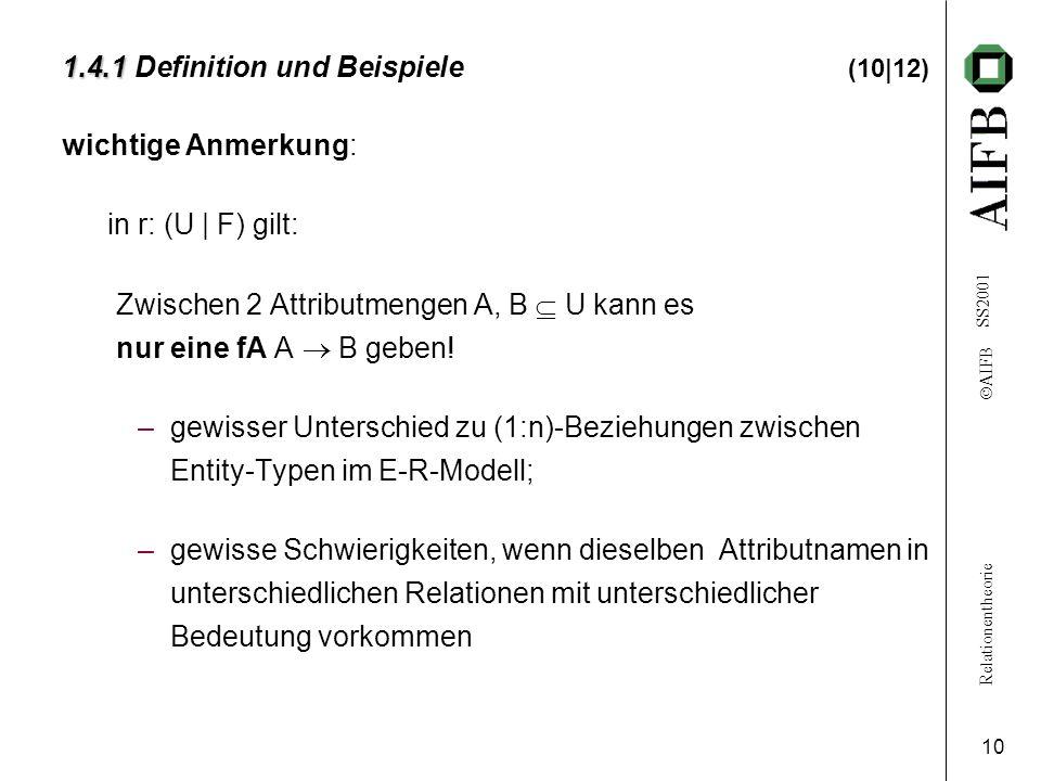 Relationentheorie  AIFB SS2001 10 1.4.1 1.4.1 Definition und Beispiele (10|12) wichtige Anmerkung: in r: (U | F) gilt: Zwischen 2 Attributmengen A, B  U kann es nur eine fA A  B geben.