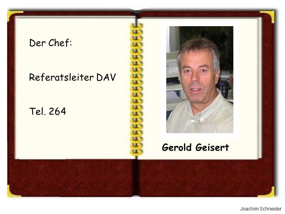 Joachim Schneider Gerold Geisert Der Chef: Referatsleiter DAV Tel. 264