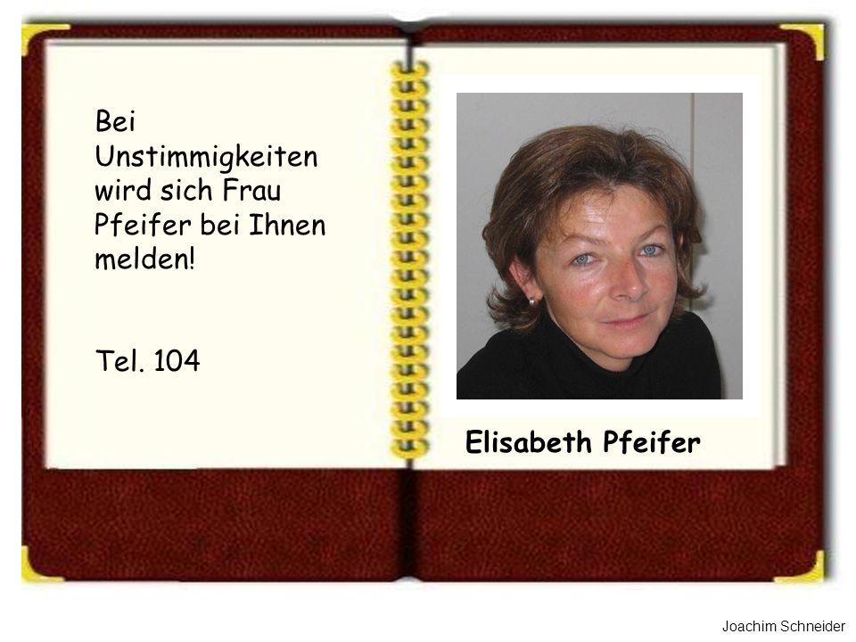 Joachim Schneider Elisabeth Pfeifer Bei Unstimmigkeiten wird sich Frau Pfeifer bei Ihnen melden! Tel. 104