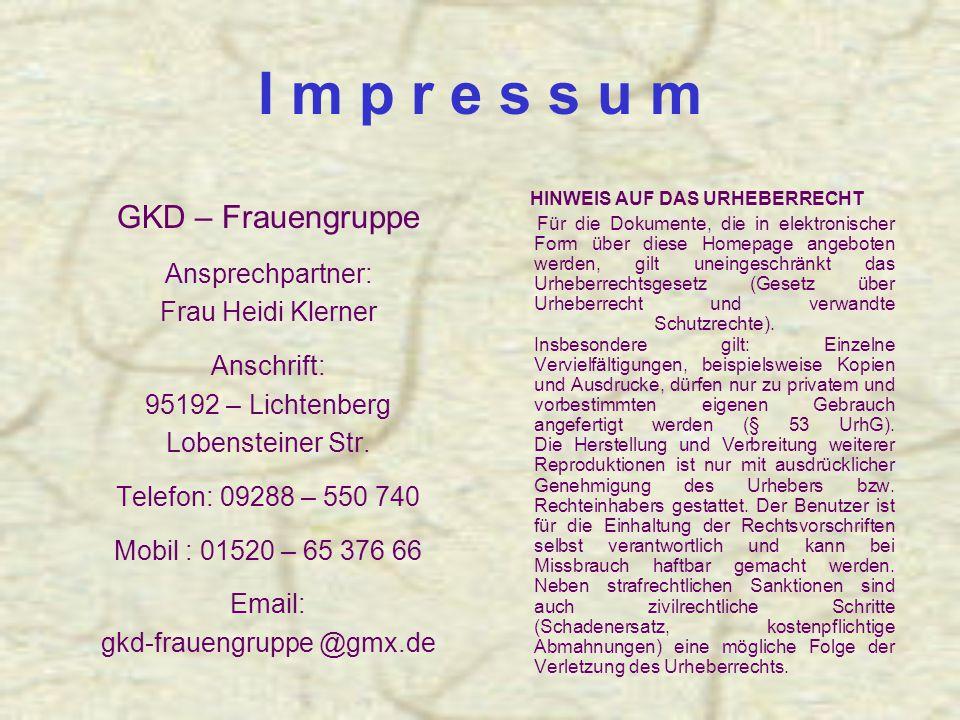 I m p r e s s u m GKD – Frauengruppe Ansprechpartner: Frau Heidi Klerner Anschrift: 95192 – Lichtenberg Lobensteiner Str.